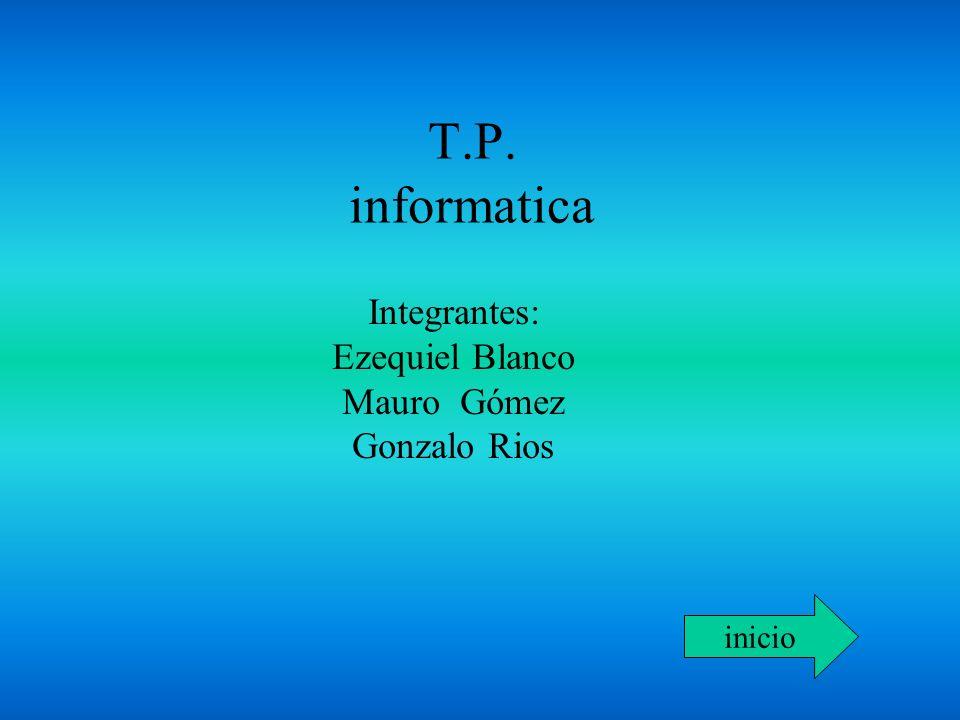 T.P. informatica Integrantes: Ezequiel Blanco Mauro Gómez Gonzalo Rios inicio