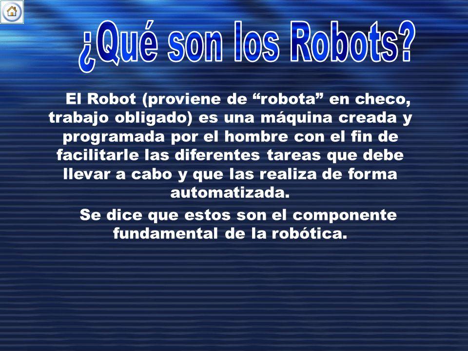 El Robot (proviene de robota en checo, trabajo obligado) es una máquina creada y programada por el hombre con el fin de facilitarle las diferentes tar