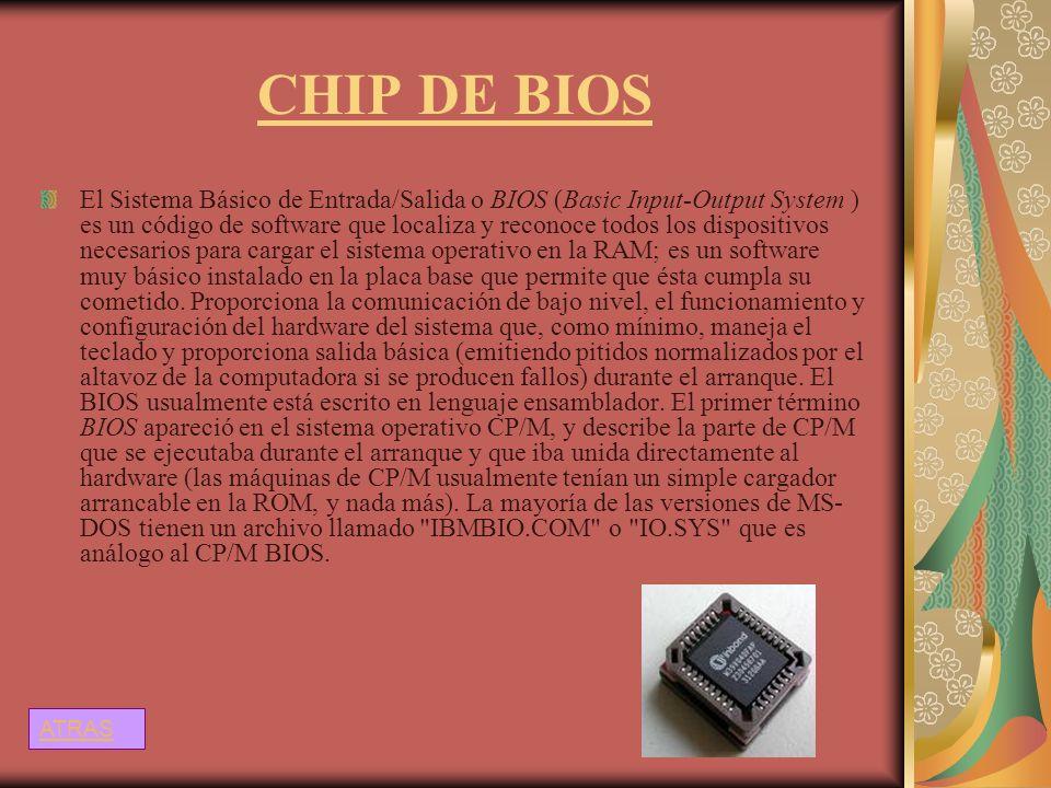 CHIP DE BIOS El Sistema Básico de Entrada/Salida o BIOS (Basic Input-Output System ) es un código de software que localiza y reconoce todos los dispos