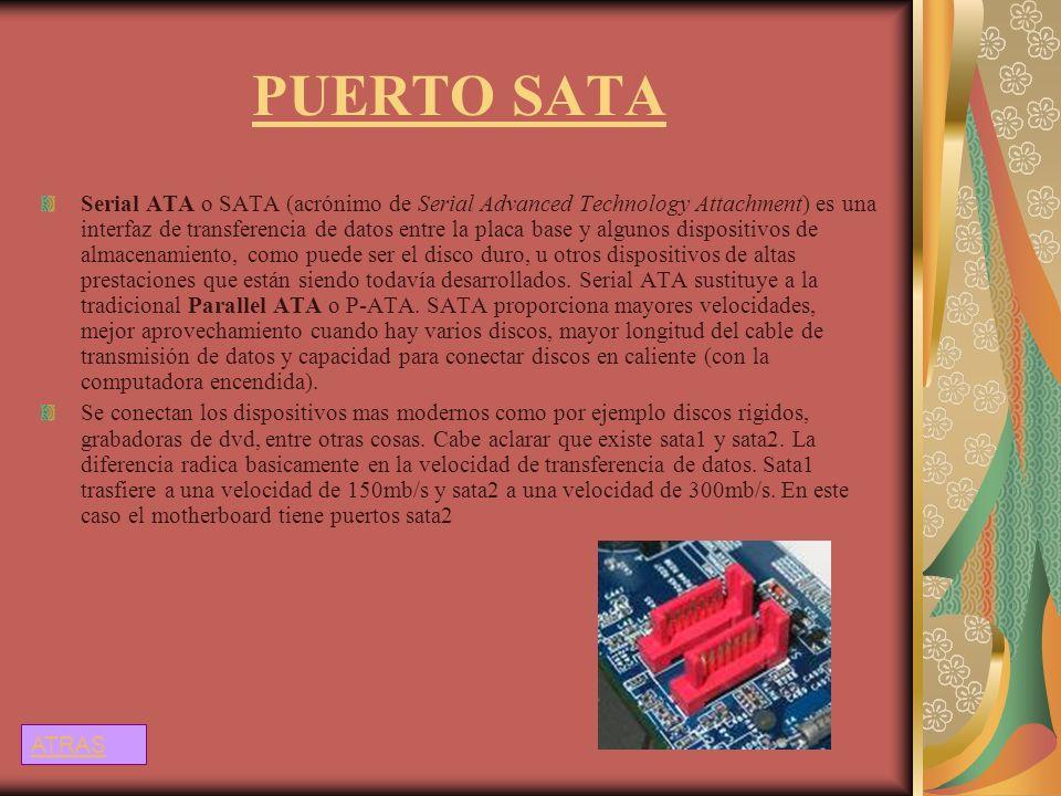 PUERTO SATA Serial ATA o SATA (acrónimo de Serial Advanced Technology Attachment) es una interfaz de transferencia de datos entre la placa base y algu