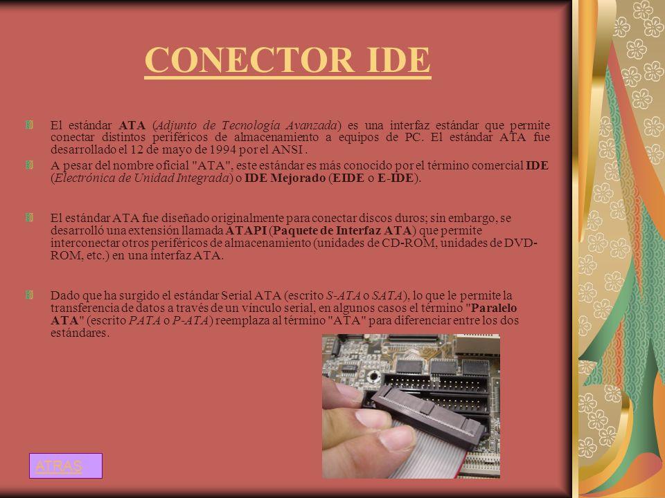 CONECTOR IDE El estándar ATA (Adjunto de Tecnología Avanzada) es una interfaz estándar que permite conectar distintos periféricos de almacenamiento a