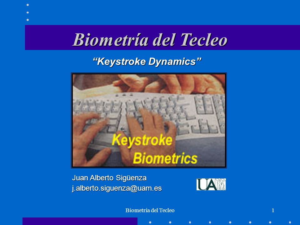 Biometría del Tecleo1 Juan Alberto Sigüenza j.alberto.siguenza@uam.es Keystroke Dynamics