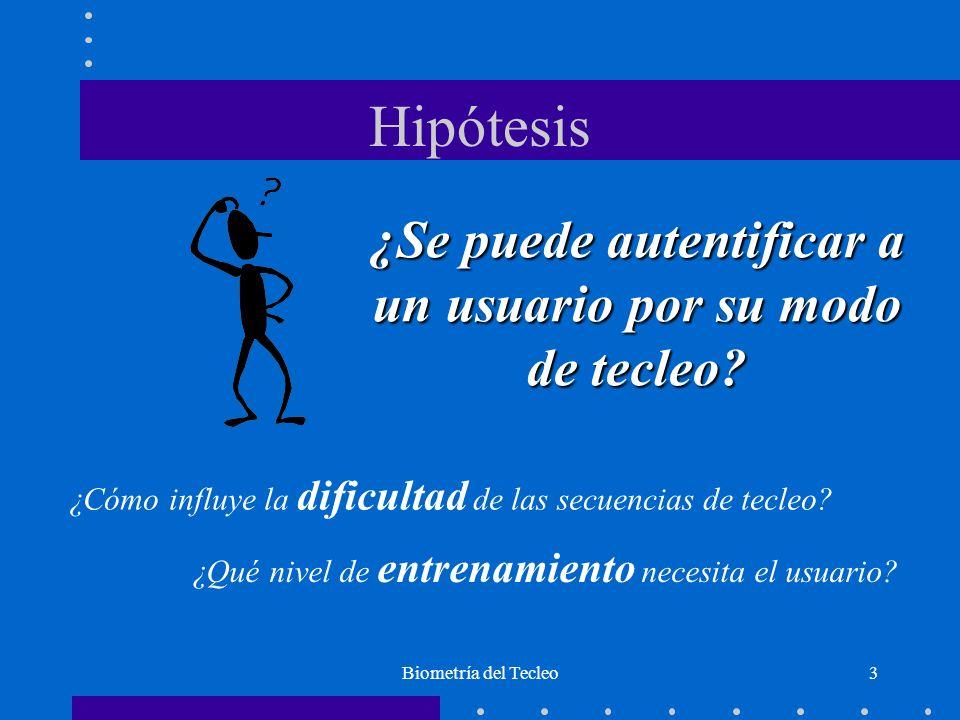 Biometría del Tecleo3 Hipótesis ¿Se puede autentificar a un usuario por su modo de tecleo.
