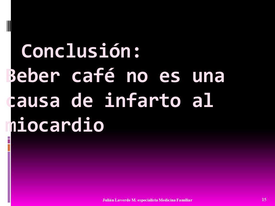Conclusión: Beber café no es una causa de infarto al miocardio 15 Julián Laverde M. especialista Medicina Familiar