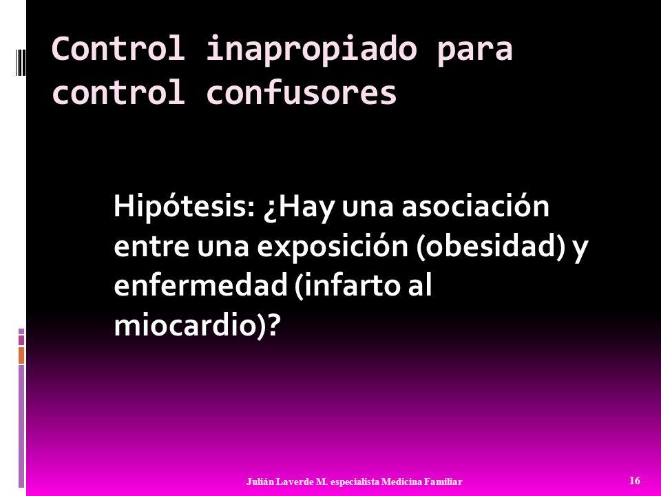 Control inapropiado para control confusores Hipótesis: ¿Hay una asociación entre una exposición (obesidad) y enfermedad (infarto al miocardio)? 16 Jul