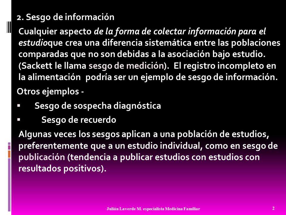 2. Sesgo de información Cualquier aspecto de la forma de colectar información para el estudioque crea una diferencia sistemática entre las poblaciones