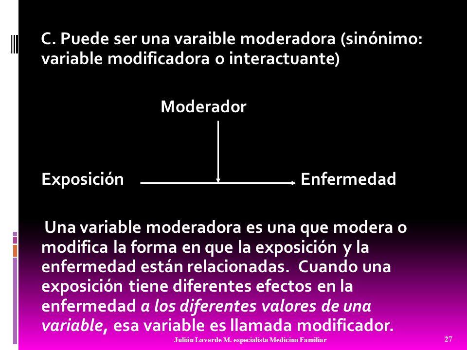 C. Puede ser una varaible moderadora (sinónimo: variable modificadora o interactuante) Moderador ExposiciónEnfermedad Una variable moderadora es una q