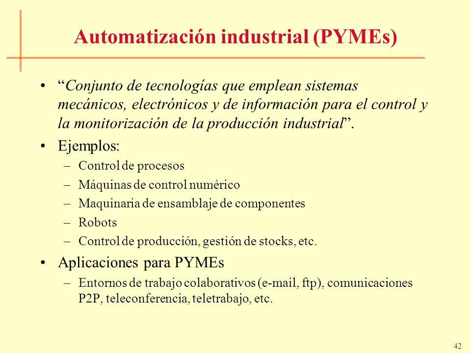 42 Automatización industrial (PYMEs) Conjunto de tecnologías que emplean sistemas mecánicos, electrónicos y de información para el control y la monito