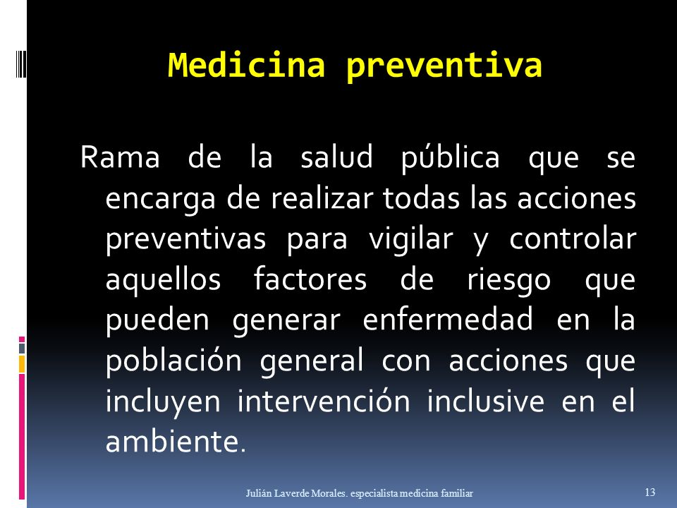 Medicina preventiva Rama de la salud pública que se encarga de realizar todas las acciones preventivas para vigilar y controlar aquellos factores de r