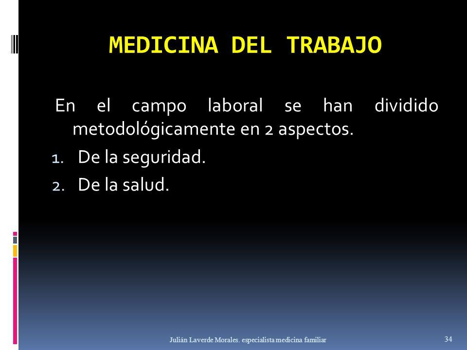 MEDICINA DEL TRABAJO En el campo laboral se han dividido metodológicamente en 2 aspectos. 1. De la seguridad. 2. De la salud. Julián Laverde Morales.