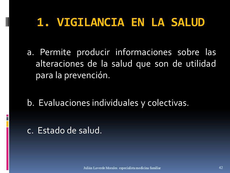 1. VIGILANCIA EN LA SALUD a. Permite producir informaciones sobre las alteraciones de la salud que son de utilidad para la prevención. b. Evaluaciones