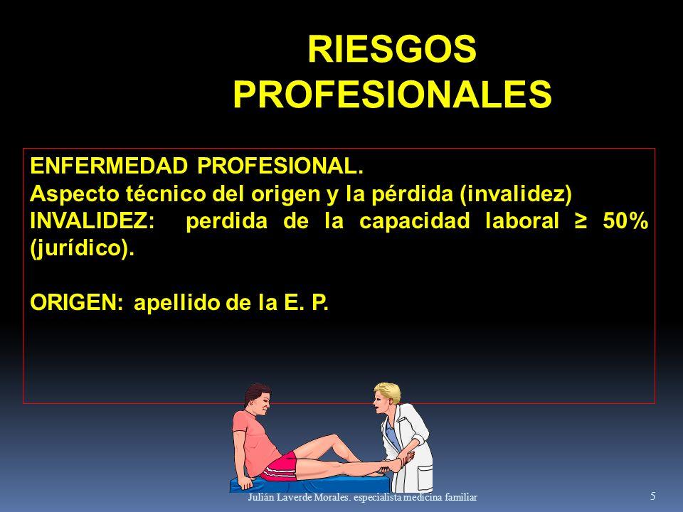 Julián Laverde Morales. especialista medicina familiar 5 ENFERMEDAD PROFESIONAL. Aspecto técnico del origen y la pérdida (invalidez) INVALIDEZ: perdid