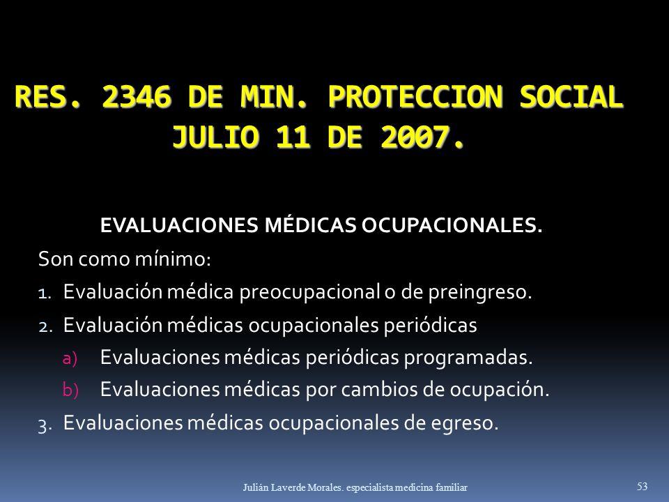RES. 2346 DE MIN. PROTECCION SOCIAL JULIO 11 DE 2007. EVALUACIONES MÉDICAS OCUPACIONALES. Son como mínimo: 1. Evaluación médica preocupacional o de pr