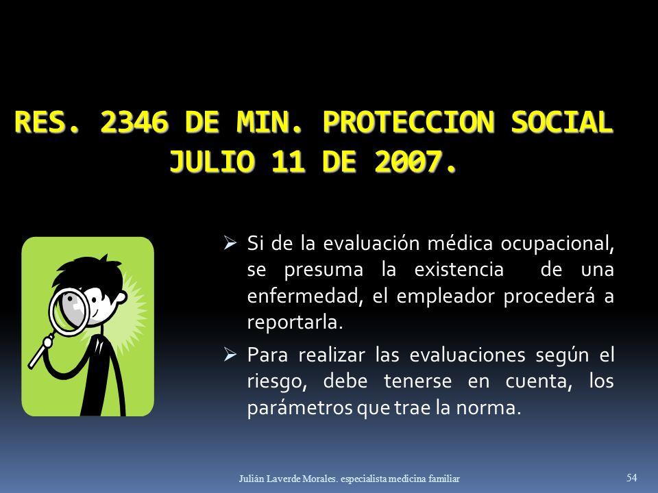 RES. 2346 DE MIN. PROTECCION SOCIAL JULIO 11 DE 2007. Si de la evaluación médica ocupacional, se presuma la existencia de una enfermedad, el empleador