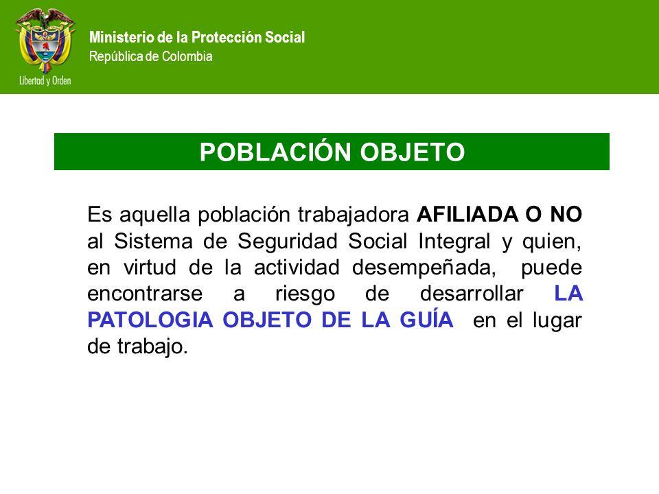 Ministerio de la Protección Social República de Colombia POBLACIÓN OBJETO Es aquella población trabajadora AFILIADA O NO al Sistema de Seguridad Socia