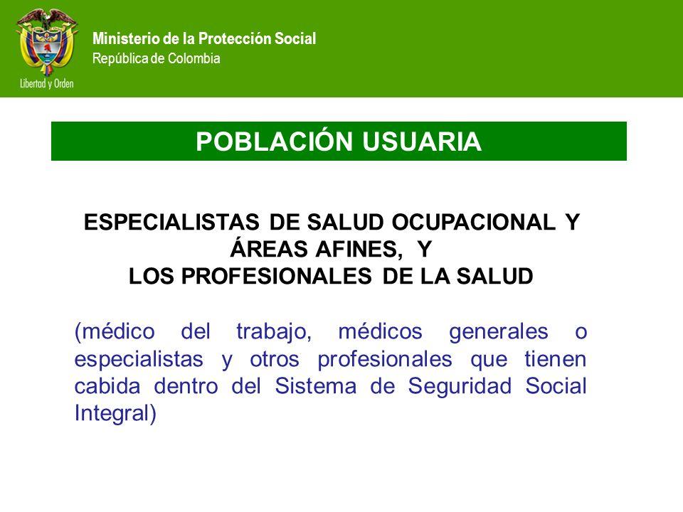 Ministerio de la Protección Social República de Colombia POBLACIÓN USUARIA ESPECIALISTAS DE SALUD OCUPACIONAL Y ÁREAS AFINES, Y LOS PROFESIONALES DE L