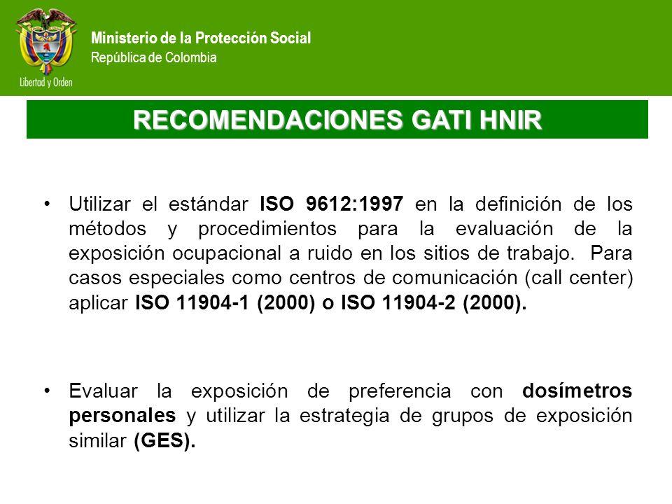 Ministerio de la Protección Social República de Colombia RECOMENDACIONES GATI HNIR Utilizar el estándar ISO 9612:1997 en la definición de los métodos