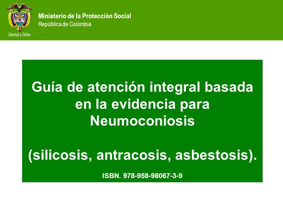 Ministerio de la Protección Social República de Colombia Guía de atención integral basada en la evidencia para Neumoconiosis (silicosis, antracosis, a