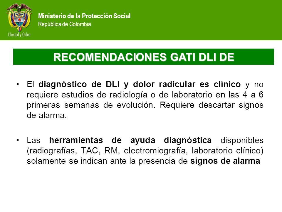 Ministerio de la Protección Social República de Colombia RECOMENDACIONES GATI DLI DE El diagnóstico de DLI y dolor radicular es clínico y no requiere