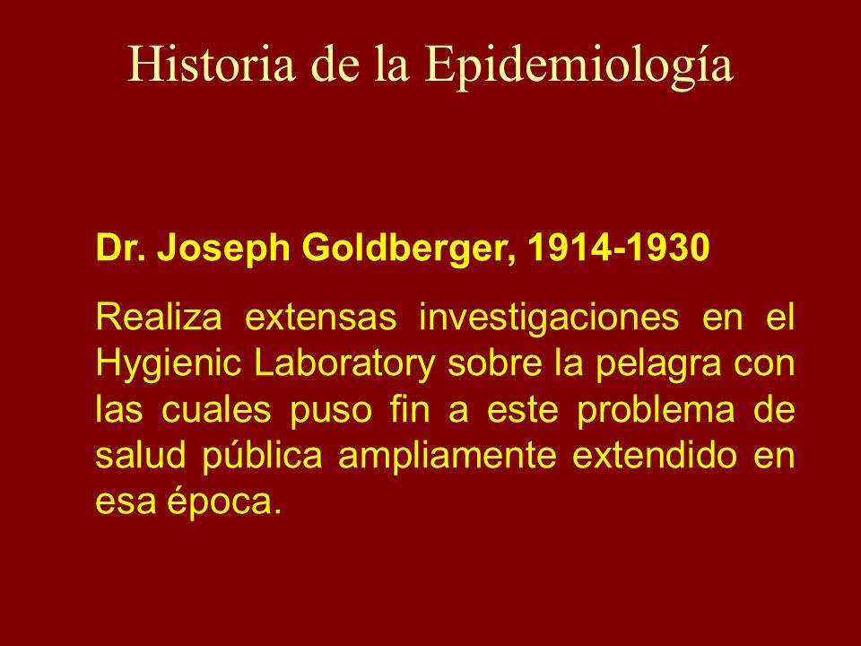 Historia de la Epidemiología Dr. Joseph Goldberger, 1914-1930 Realiza extensas investigaciones en el Hygienic Laboratory sobre la pelagra con las cual
