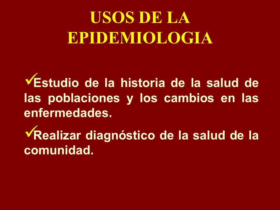 USOS DE LA EPIDEMIOLOGIA Estudio de la historia de la salud de las poblaciones y los cambios en las enfermedades. Realizar diagnóstico de la salud de