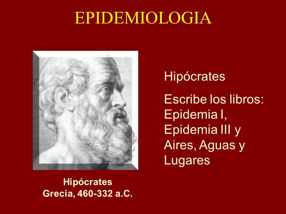 EPIDEMIOLOGIA Hipócrates Escribe los libros: Epidemia I, Epidemia III y Aires, Aguas y Lugares Hipócrates: Grecia, 460- 332 a.C. Hipócrates Grecia, 46