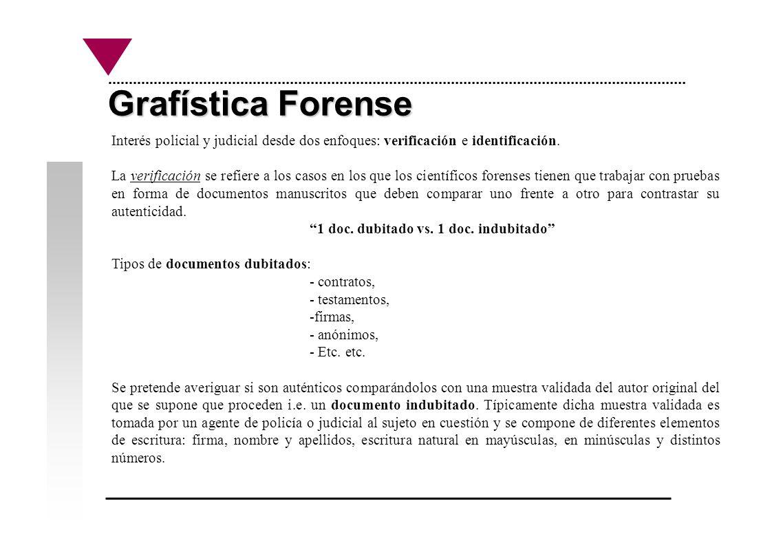 Grafística Forense Por otro lado, la identificación se refiere a comparar un documento (dubitado) frente a N documentos (indubitados, autenticados) i.e.