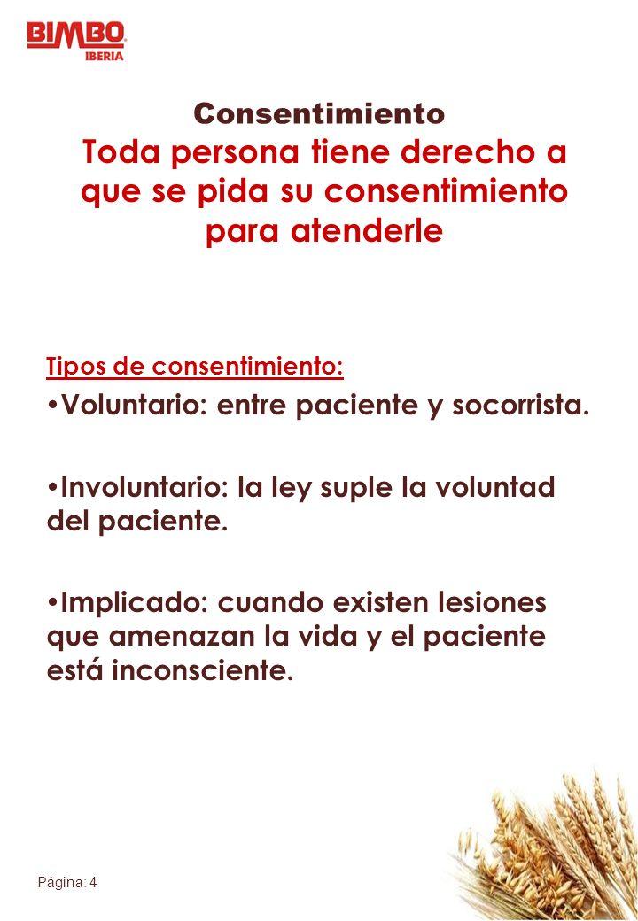 Página: 4 Consentimiento Toda persona tiene derecho a que se pida su consentimiento para atenderle Tipos de consentimiento: Voluntario: entre paciente