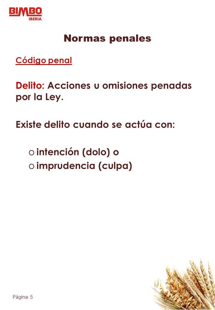 Página: 5 Normas penales Código penal Delito: Acciones u omisiones penadas por la Ley. Existe delito cuando se actúa con: o intención (dolo) o o impru