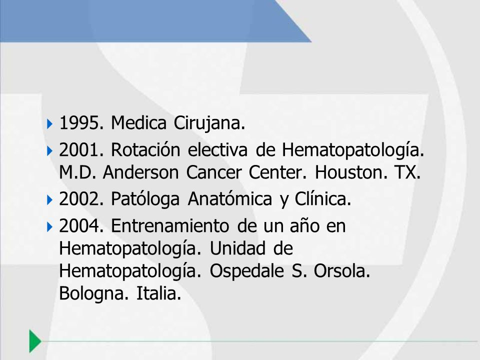 1995. Medica Cirujana. 2001. Rotación electiva de Hematopatología. M.D. Anderson Cancer Center. Houston. TX. 2002. Patóloga Anatómica y Clínica. 2004.