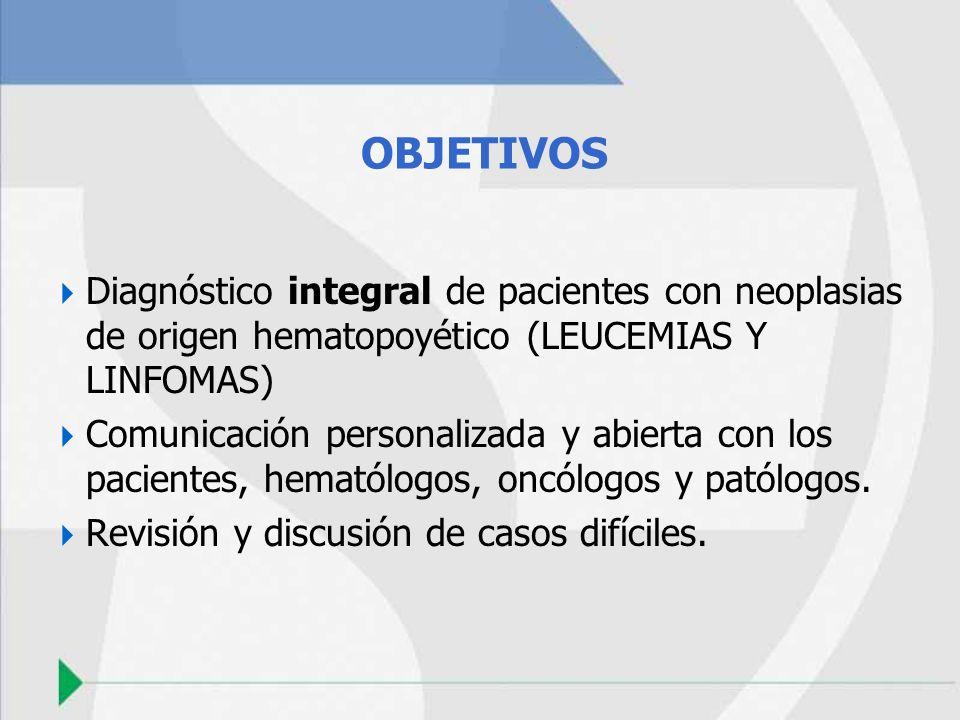 OBJETIVOS Diagnóstico integral de pacientes con neoplasias de origen hematopoyético (LEUCEMIAS Y LINFOMAS) Comunicación personalizada y abierta con lo