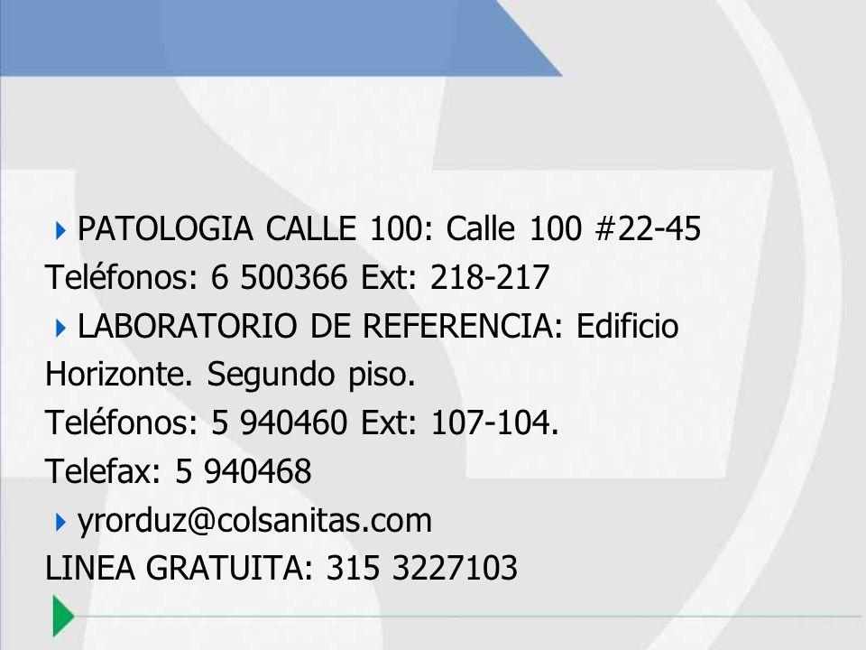 PATOLOGIA CALLE 100: Calle 100 #22-45 Teléfonos: 6 500366 Ext: 218-217 LABORATORIO DE REFERENCIA: Edificio Horizonte. Segundo piso. Teléfonos: 5 94046