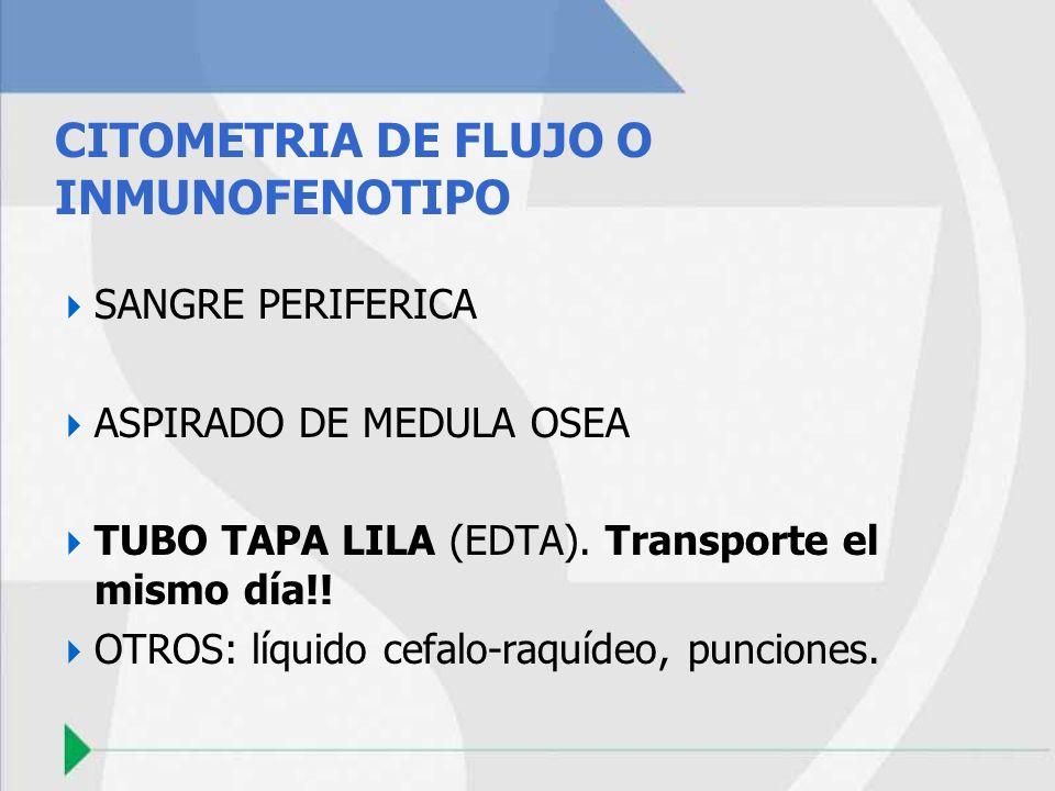 CITOMETRIA DE FLUJO O INMUNOFENOTIPO SANGRE PERIFERICA ASPIRADO DE MEDULA OSEA TUBO TAPA LILA (EDTA). Transporte el mismo día!! OTROS: líquido cefalo-