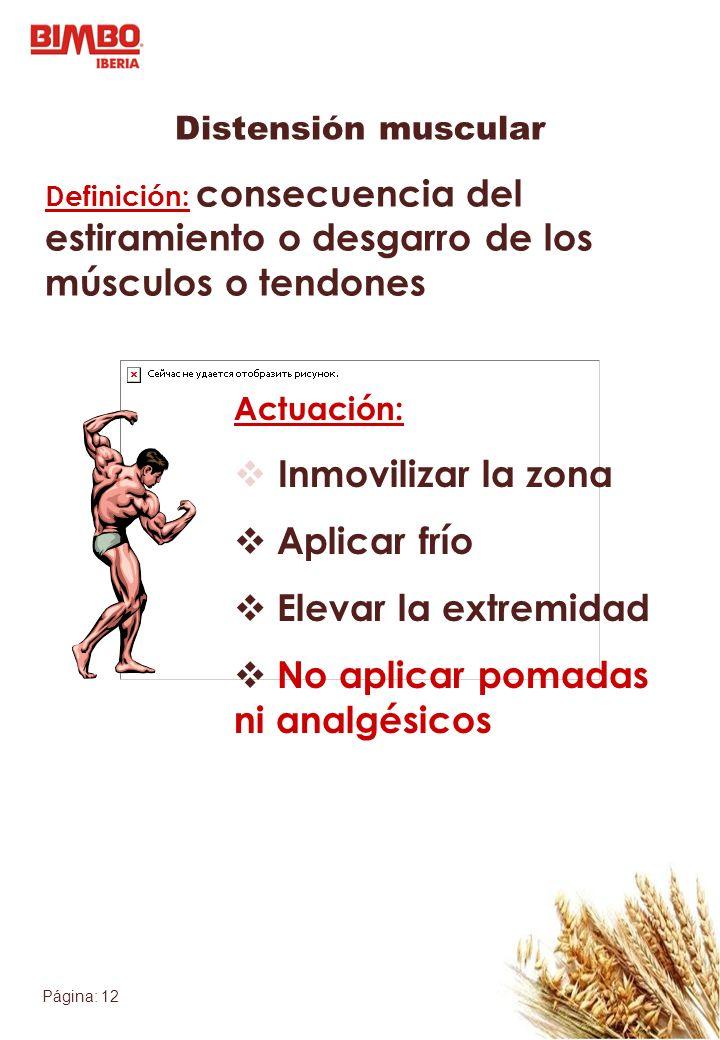 Página: 12 Distensión muscular Definición: consecuencia del estiramiento o desgarro de los músculos o tendones Actuación: Inmovilizar la zona Aplicar
