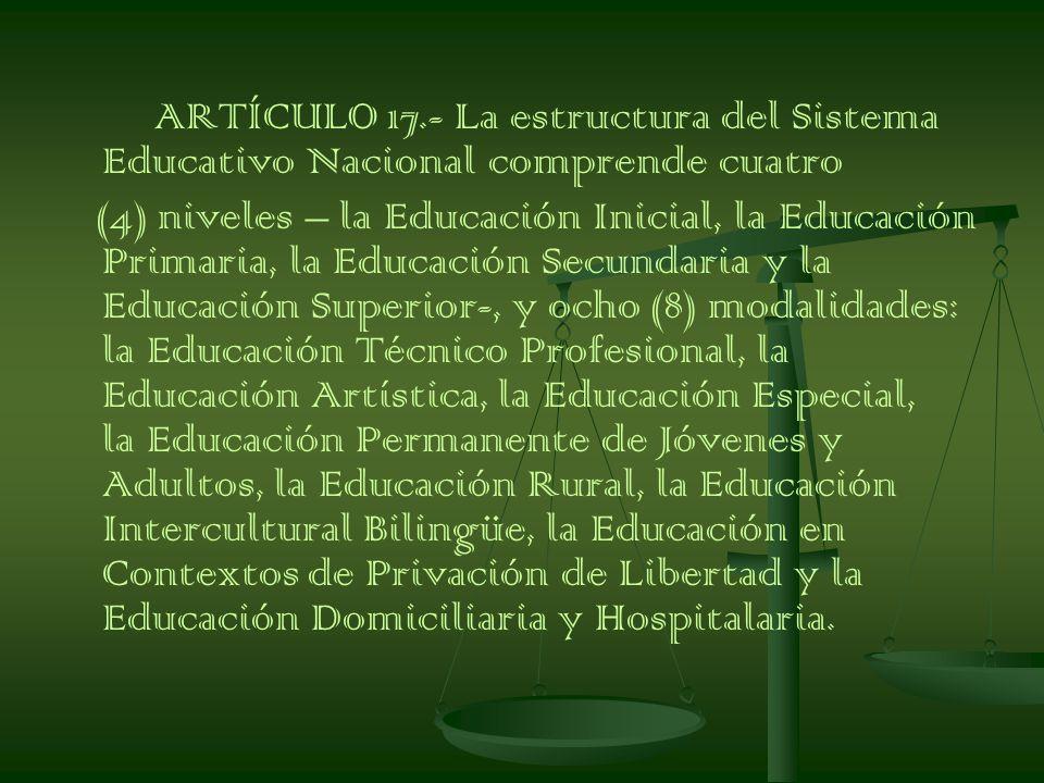 ARTÍCULO 17.- La estructura del Sistema Educativo Nacional comprende cuatro (4) niveles – la Educación Inicial, la Educación Primaria, la Educación Secundaria y la Educación Superior-, y ocho (8) modalidades: la Educación Técnico Profesional, la Educación Artística, la Educación Especial, la Educación Permanente de Jóvenes y Adultos, la Educación Rural, la Educación Intercultural Bilingüe, la Educación en Contextos de Privación de Libertad y la Educación Domiciliaria y Hospitalaria.