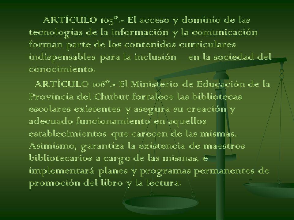 ARTÍCULO 105º.- El acceso y dominio de las tecnologías de la información y la comunicación forman parte de los contenidos curriculares indispensables para la inclusión en la sociedad del conocimiento.