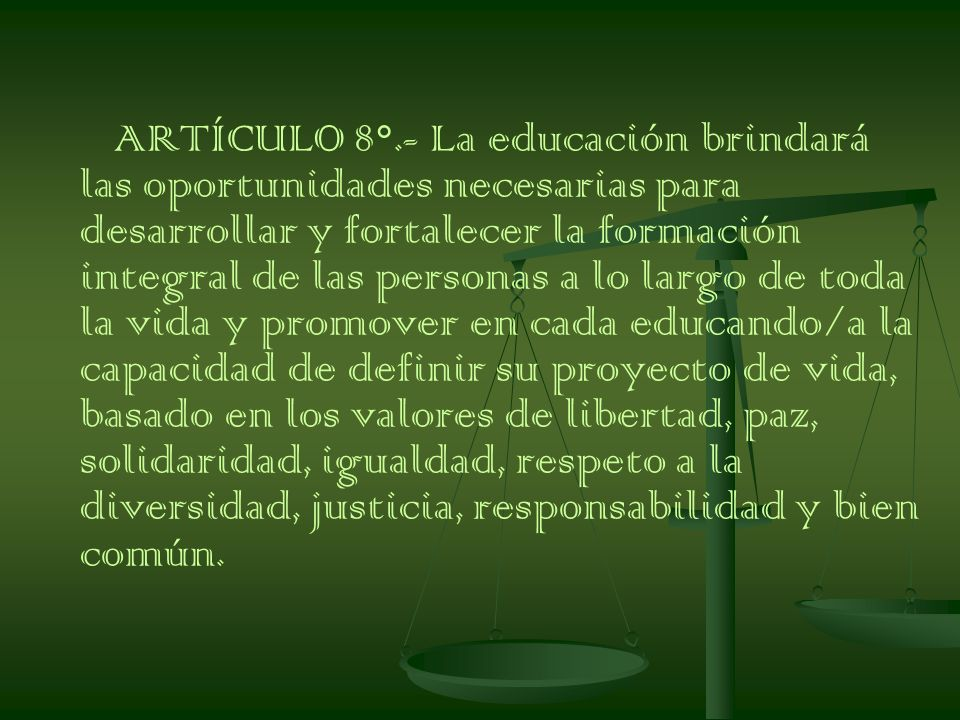 ARTÍCULO 8°.- La educación brindará las oportunidades necesarias para desarrollar y fortalecer la formación integral de las personas a lo largo de toda la vida y promover en cada educando/a la capacidad de definir su proyecto de vida, basado en los valores de libertad, paz, solidaridad, igualdad, respeto a la diversidad, justicia, responsabilidad y bien común.