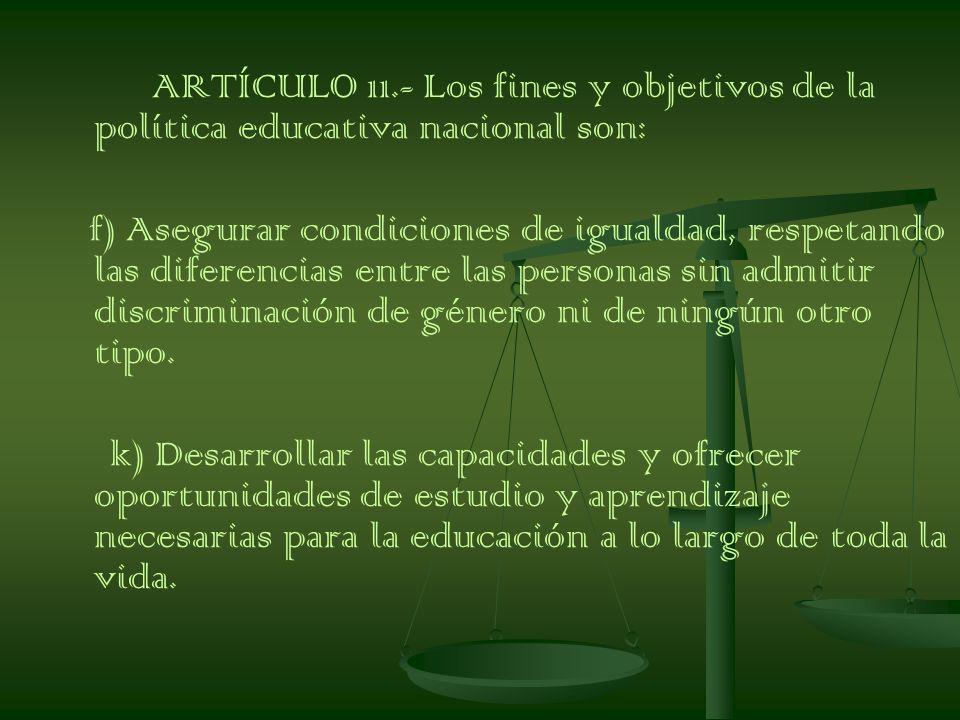 ARTÍCULO 11.- Los fines y objetivos de la política educativa nacional son: f) Asegurar condiciones de igualdad, respetando las diferencias entre las personas sin admitir discriminación de género ni de ningún otro tipo.