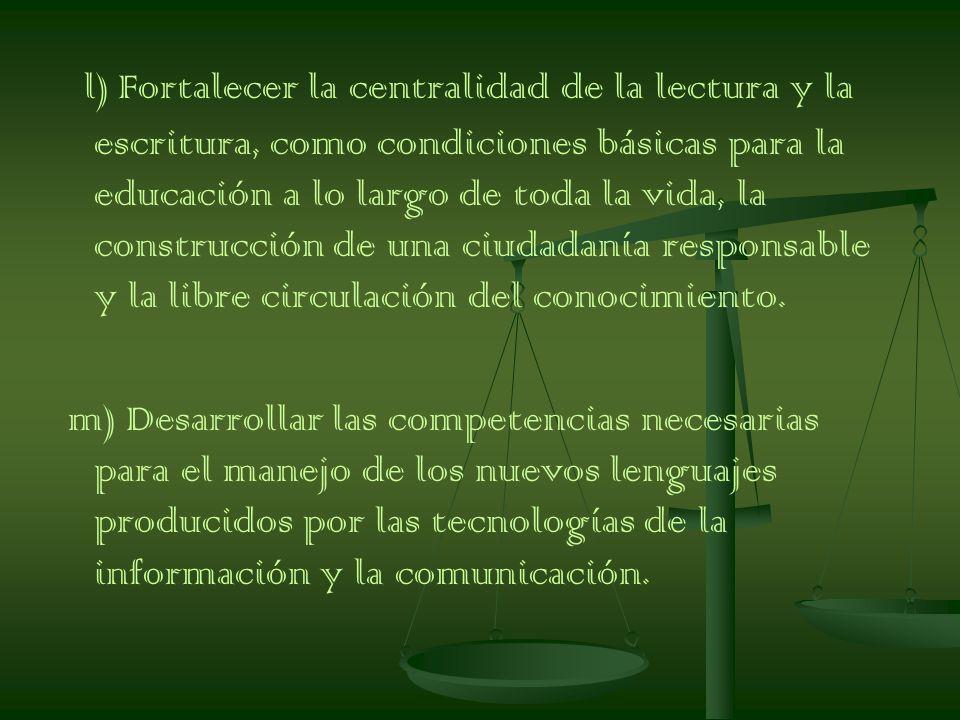 l) Fortalecer la centralidad de la lectura y la escritura, como condiciones básicas para la educación a lo largo de toda la vida, la construcción de una ciudadanía responsable y la libre circulación del conocimiento.