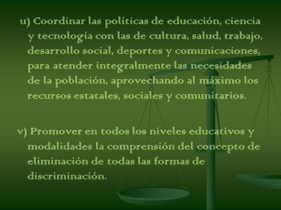 u) Coordinar las políticas de educación, ciencia y tecnología con las de cultura, salud, trabajo, desarrollo social, deportes y comunicaciones, para atender integralmente las necesidades de la población, aprovechando al máximo los recursos estatales, sociales y comunitarios.