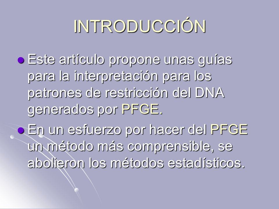 INTRODUCCIÓN Este artículo propone unas guías para la interpretación para los patrones de restricción del DNA generados por PFGE. Este artículo propon