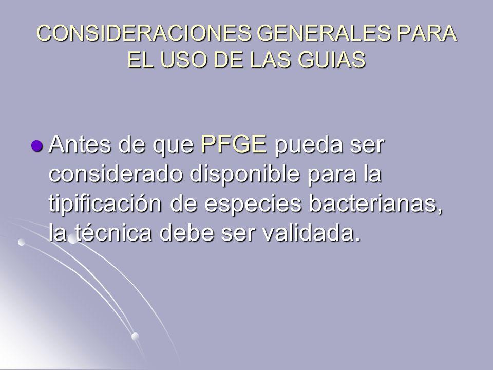 CONSIDERACIONES GENERALES PARA EL USO DE LAS GUIAS Antes de que PFGE pueda ser considerado disponible para la tipificación de especies bacterianas, la