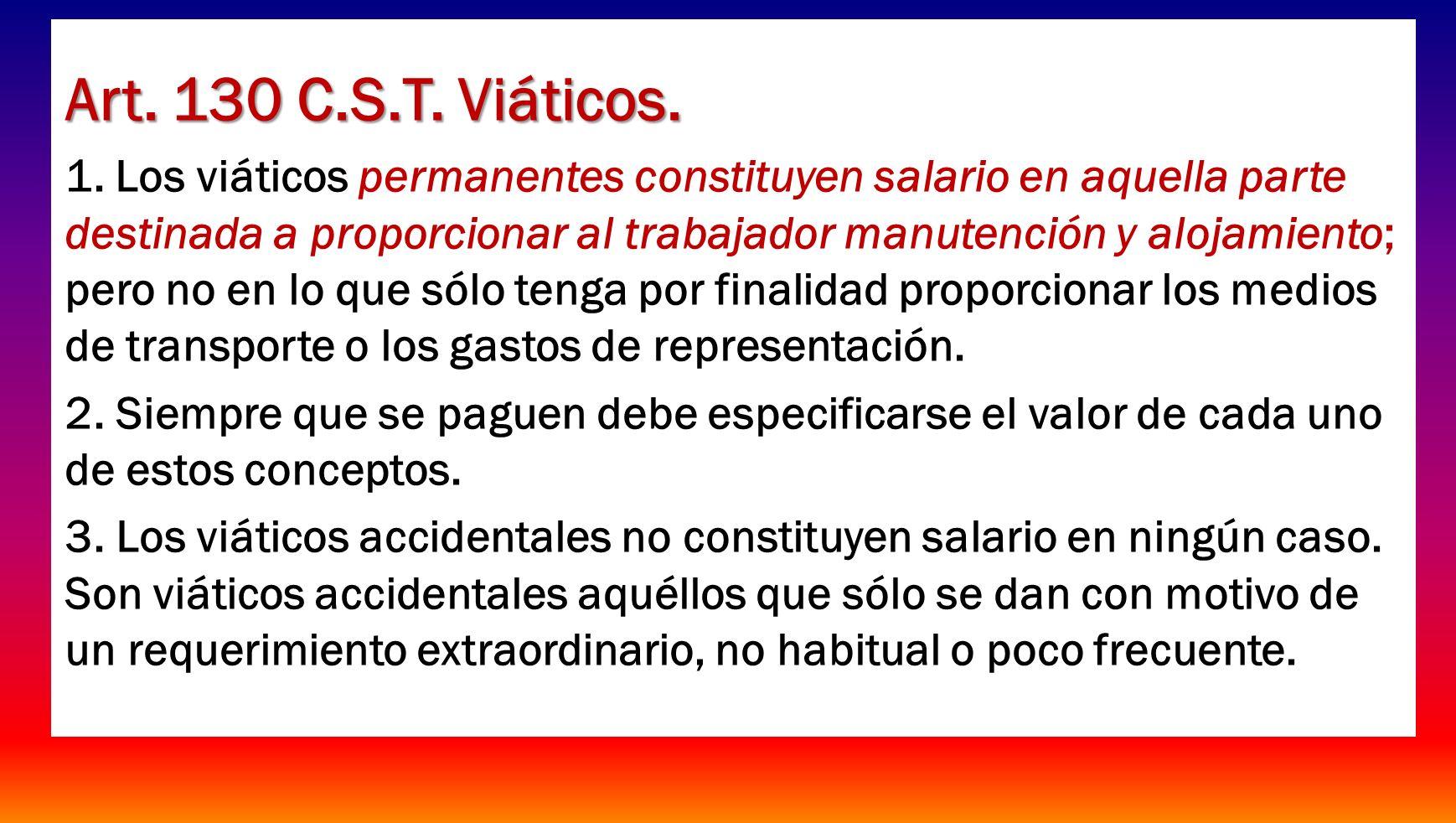 Art. 130 C.S.T. Viáticos. 1. Los viáticos permanentes constituyen salario en aquella parte destinada a proporcionar al trabajador manutención y alojam