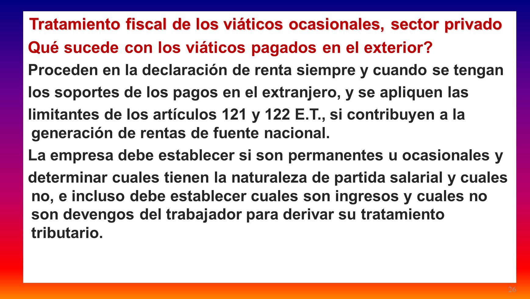 26 Tratamiento fiscal de los viáticos ocasionales, sector privado Qué sucede con los viáticos pagados en el exterior? Proceden en la declaración de re