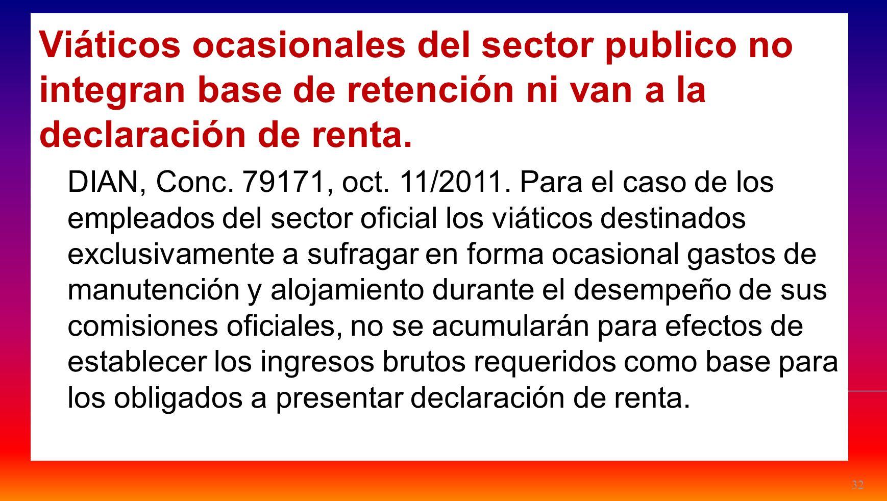 32 Viáticos ocasionales del sector publico no integran base de retención ni van a la declaración de renta. DIAN, Conc. 79171, oct. 11/2011. Para el ca