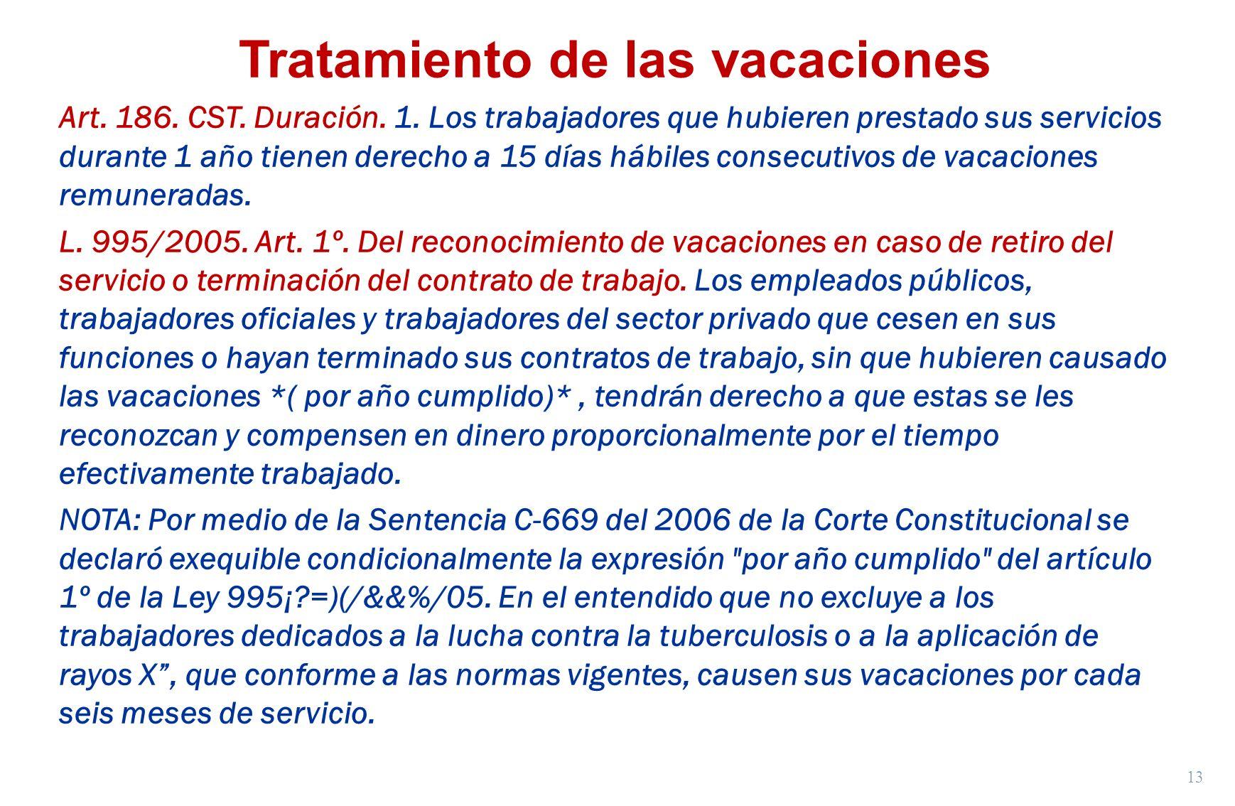 13 Tratamiento de las vacaciones Art. 186. CST. Duración. 1. Los trabajadores que hubieren prestado sus servicios durante 1 año tienen derecho a 15 dí