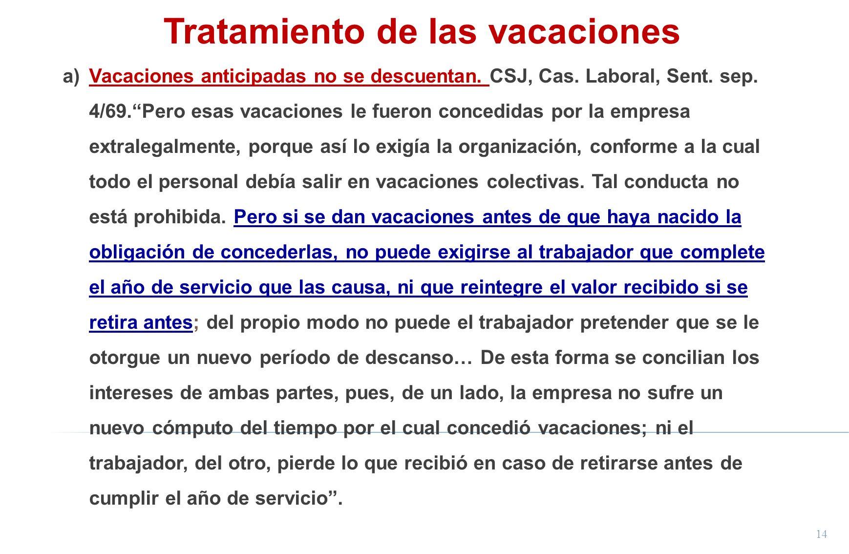 14 Tratamiento de las vacaciones a)Vacaciones anticipadas no se descuentan. CSJ, Cas. Laboral, Sent. sep. 4/69.Pero esas vacaciones le fueron concedid