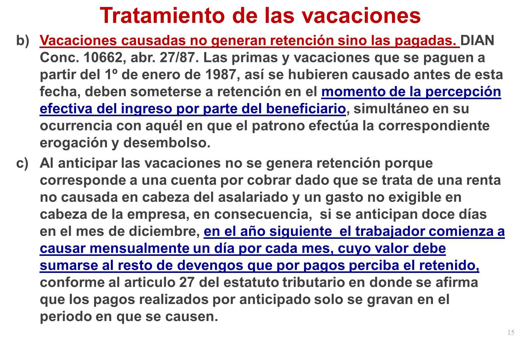 15 Tratamiento de las vacaciones b)Vacaciones causadas no generan retención sino las pagadas. DIAN Conc. 10662, abr. 27/87. Las primas y vacaciones qu