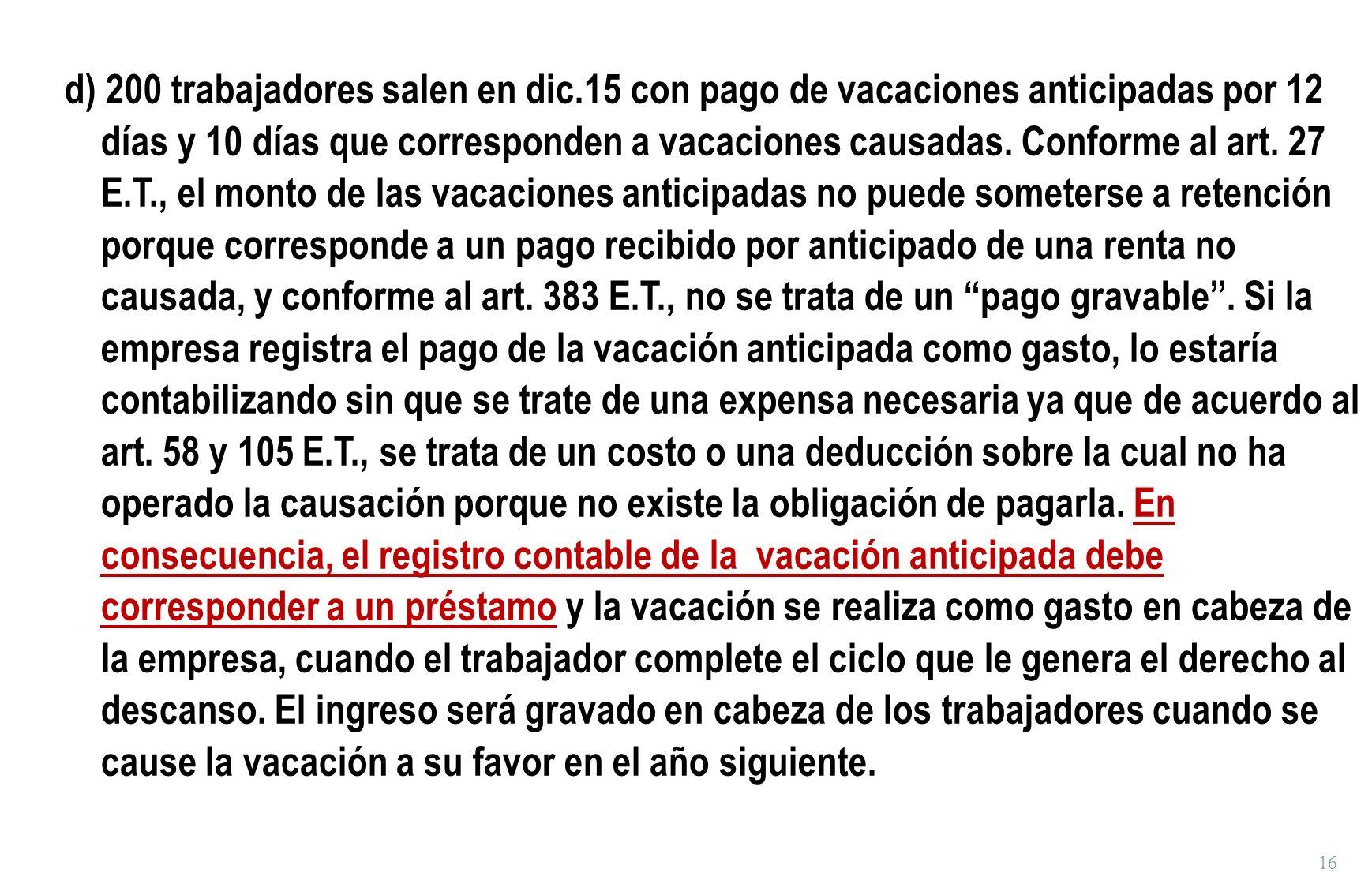 16 d) 200 trabajadores salen en dic.15 con pago de vacaciones anticipadas por 12 días y 10 días que corresponden a vacaciones causadas. Conforme al ar