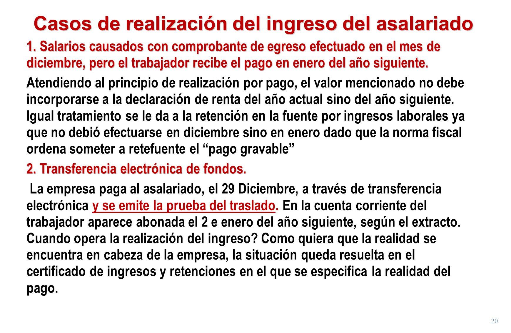 20 Casos de realización del ingreso del asalariado 1. Salarios causados con comprobante de egreso efectuado en el mes de diciembre, pero el trabajador